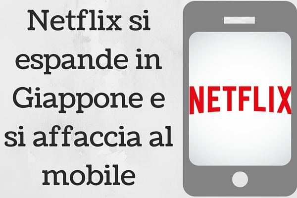 Photo of Netflix si espande in Giappone e si affaccia al mobile